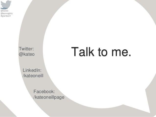 twitter: @kateo @koinsights #giantconf Talk to me.Twitter: @kateo Facebook: /kateoneillpage LinkedIn: /kateoneill