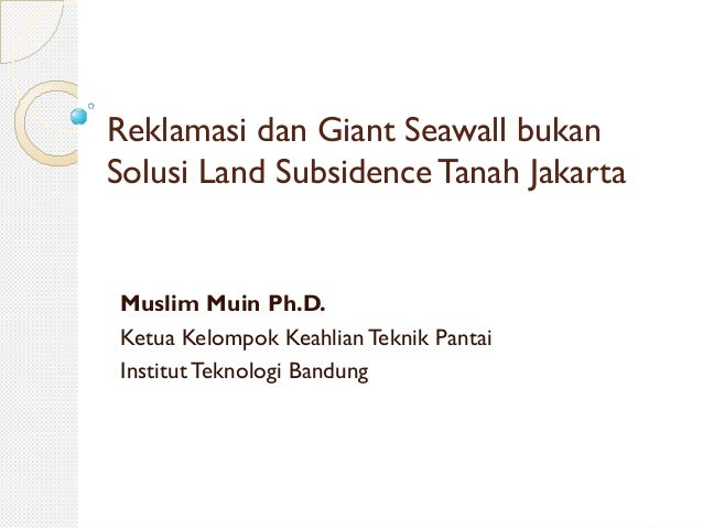Reklamasi dan Giant Seawall bukan Solusi Land Subsidence Tanah Jakarta Muslim Muin Ph.D. Ketua Kelompok Keahlian Teknik Pa...