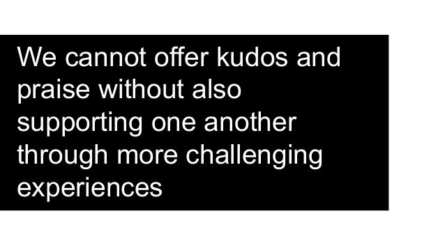 We cannot offer kudos and praise without also supporting one another through more challenging experiences