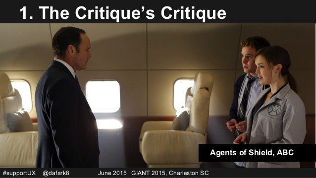 #supportUX @dafark8 June 2015 GIANT 2015, Charleston SC 1. The Critique's Critique Agents of Shield, ABC