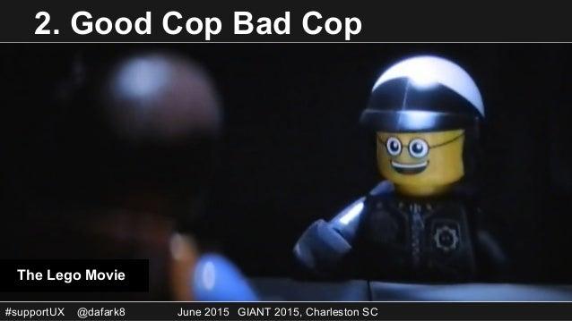 #supportUX @dafark8 June 2015 GIANT 2015, Charleston SC 2. Good Cop Bad Cop The Lego Movie