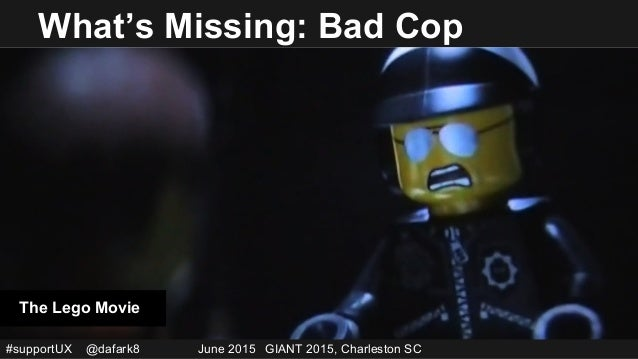 #supportUX @dafark8 June 2015 GIANT 2015, Charleston SC What's Missing: Bad Cop The Lego Movie