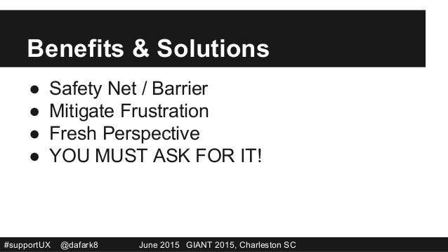 #supportUX @dafark8 June 2015 GIANT 2015, Charleston SC Benefits & Solutions ● Safety Net / Barrier ● Mitigate Frustrati...