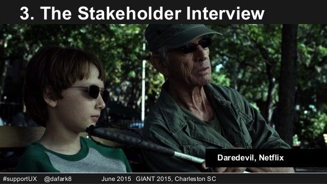 #supportUX @dafark8 June 2015 GIANT 2015, Charleston SC 3. The Stakeholder Interview Daredevil, Netflix