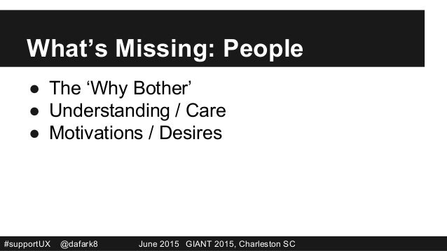#supportUX @dafark8 June 2015 GIANT 2015, Charleston SC What's Missing: People ● The 'Why Bother' ● Understanding / Care...