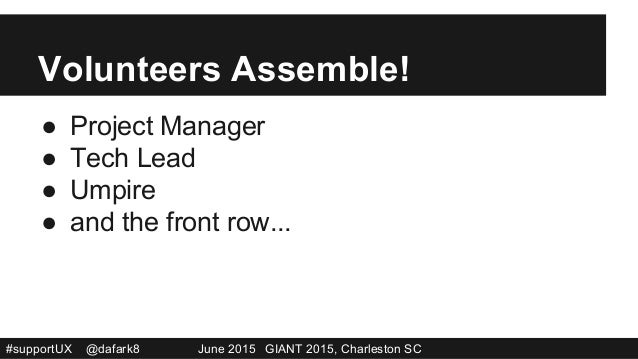 #supportUX @dafark8 June 2015 GIANT 2015, Charleston SC Volunteers Assemble! ● Project Manager ● Tech Lead ● Umpire ● ...