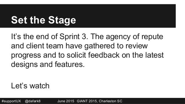 #supportUX @dafark8 June 2015 GIANT 2015, Charleston SC Set the Stage It's the end of Sprint 3. The agency of repute and c...
