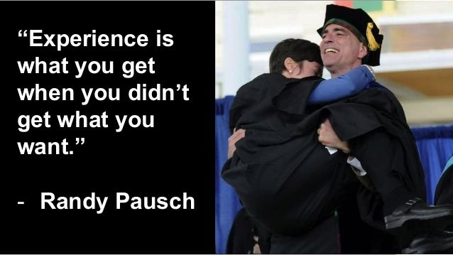 """""""Experience is what you get when you didn't get what you want."""" - Randy Pausch"""