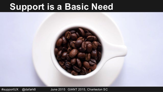 #supportUX @dafark8 June 2015 GIANT 2015, Charleston SC So… ● Nobody is a stranger to experience ● Debrief sessions – in...
