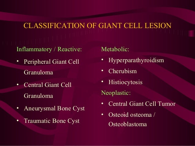CLASSIFICATION OF GIANT CELL LESION Inflammatory / Reactive: • Peripheral Giant Cell Granuloma • Central Giant Cell Granul...