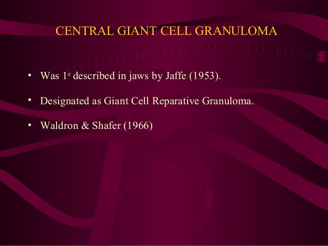 CENTRAL GIANT CELL GRANULOMA • Was 1st described in jaws by Jaffe (1953). • Designated as Giant Cell Reparative Granuloma....