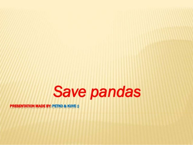 PRESENTATION MADE BY: PETKO & KUVE :) Save pandas