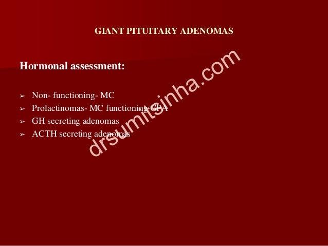 GIANT PITUITARY ADENOMAS Hormonal assessment: ➢ Non- functioning- MC ➢ Prolactinomas- MC functioning GPA ➢ GH secreting ad...
