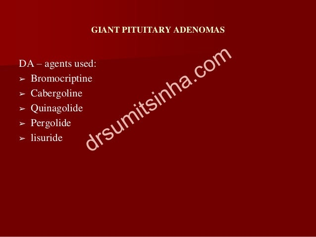 GIANT PITUITARY ADENOMAS DA – agents used: ➢ Bromocriptine ➢ Cabergoline ➢ Quinagolide ➢ Pergolide ➢ lisuride