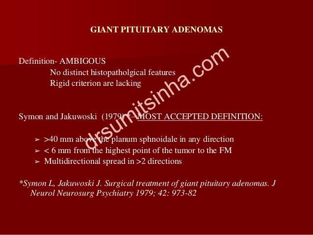 GIANT PITUITARY ADENOMAS Definition- AMBIGOUS No distinct histopatholgical features Rigid criterion are lacking Symon and ...