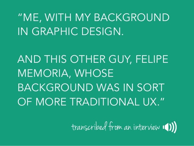 """""""WE DRAW A LOT TOGETHER, LIKE MOST OF THE TIME WHAT WE'RE DOING IS DRAWING REALLY LOOSE WIREFRAMES TOGETHER."""" transcribed ..."""