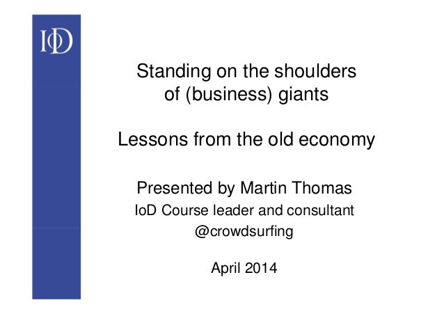 Standing on the shoulders of (business) giants Lessons from the old economy Presented by Martin Thomas IoD Course leader a...