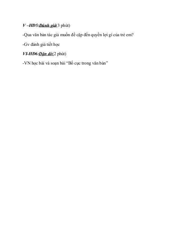 V –HĐ5:Đánh giá(3 phút) -Qua văn bản tác giả muốn đề cặp đến quyền lợi gì của trẻ em? -Gv đánh giá tiết học VI-HĐ6:Dặn dò(...