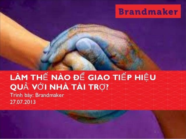 1 LÀM TH NÀO Đ GIAO TI P HI UẾ Ể Ế Ệ QU V I NHÀ TÀI TR ?Ả Ớ Ợ Trình bày: Brandmaker 27.07.2013