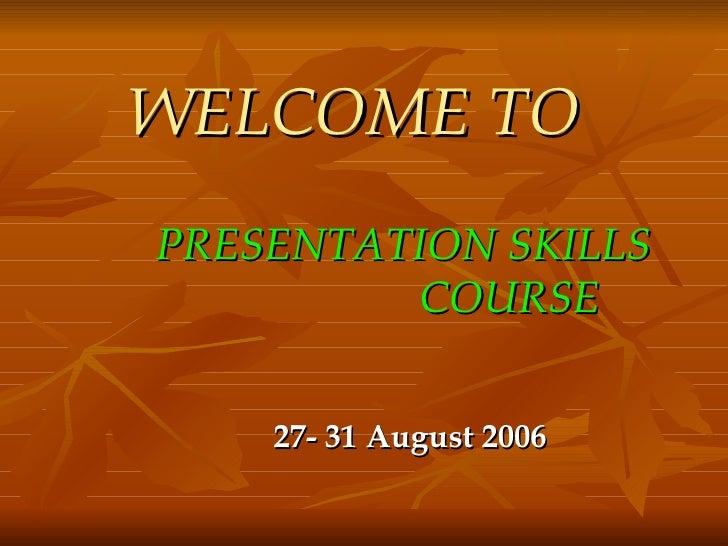 WELCOME TO   <ul><li>PRESENTATION SKILLS  COURSE </li></ul><ul><li>27- 31 August 2006 </li></ul>