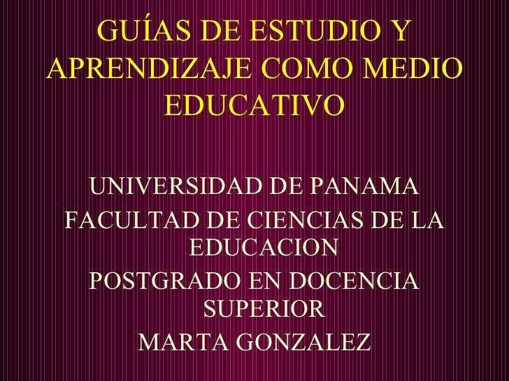 GUÍAS DE ESTUDIO Y APRENDIZAJE COMO MEDIO EDUCATIVO <ul><li>UNIVERSIDAD DE PANAMA </li></ul><ul><li>FACULTAD DE CIENCIAS D...