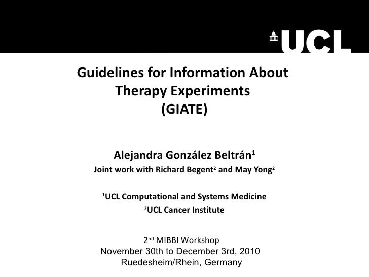Guidelines for Information About  Therapy Experiments  (GIATE) Alejandra Gonz ález Beltrán 1 Joint work with Richard Begen...