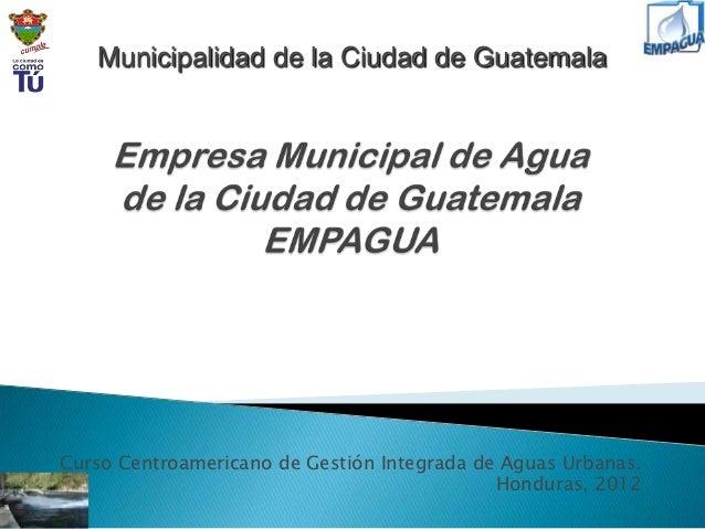 Municipalidad de la Ciudad de GuatemalaCurso Centroamericano de Gestión Integrada de Aguas Urbanas.                       ...