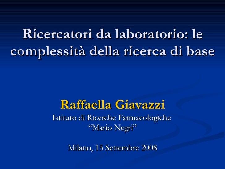 """Ricercatori da laboratorio: le complessità della ricerca di base Raffaella Giavazzi Istituto di Ricerche Farmacologiche  """"..."""