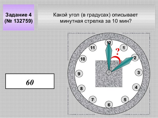 Задание 4 (№ 132759)  Какой угол (в градусах) описывает минутная стрелка за 10 мин?  12 11  ?  10  1 2 3  9  60  4  8 7  5...