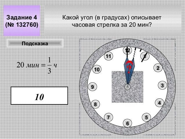 Задание 4 (№ 132760)  Какой угол (в градусах) описывает часовая стрелка за 20 мин?  Подсказка 12 11  1 20 мин = ч 3  1  ? ...