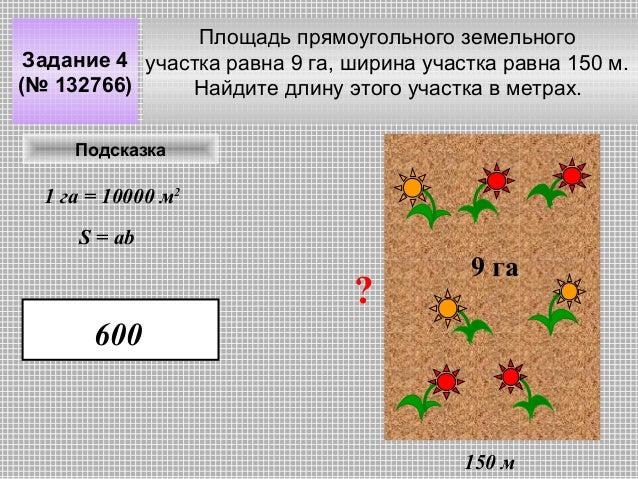 Площадь прямоугольного земельного Задание 4 участка равна 9 га, ширина участка равна 150 м. (№ 132766) Найдите длину этого...