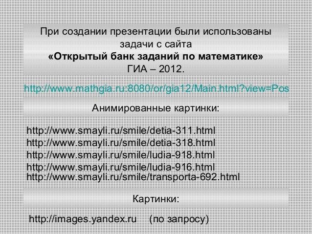 При создании презентации были использованы задачи с сайта «Открытый банк заданий по математике» ГИА – 2012. http://www.mat...