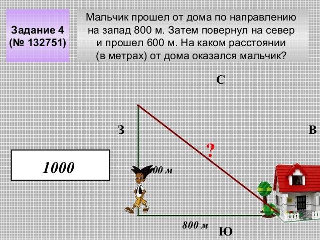 Задание 4 (№ 132751)  Мальчик прошел от дома по направлению на запад 800 м. Затем повернул на север и прошел 600 м. На как...