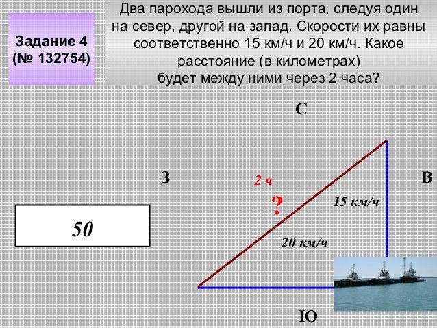 Задание 4 (№ 132754)  Два парохода вышли из порта, следуя один на север, другой на запад. Скорости их равны соответственно...