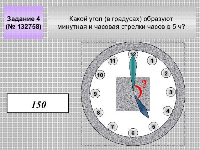 Задание 4 (№ 132758)  Какой угол (в градусах) образуют минутная и часовая стрелки часов в 5 ч?  12 11  1 2  10  ?  9  150 ...