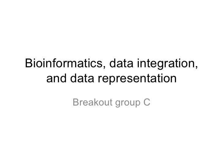 Bioinformatics, data integration,    and data representation         Breakout group C