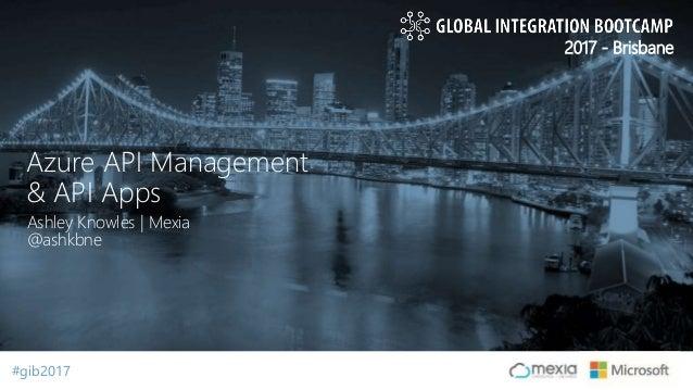 #gib2017#gib2017 2017 - Brisbane Ashley Knowles | Mexia @ashkbne Azure API Management & API Apps