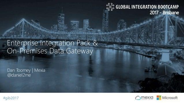 #gib2017#gib2017 2017 - Brisbane Dan Toomey | Mexia @daniel2me Enterprise Integration Pack & On-Premises Data Gateway