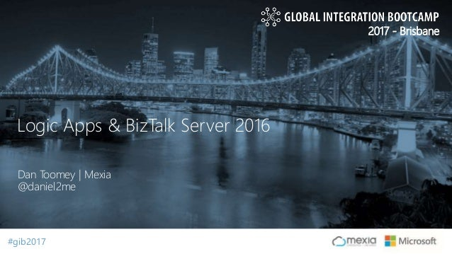#gib2017#gib2017 2017 - Brisbane Dan Toomey | Mexia @daniel2me Logic Apps & BizTalk Server 2016