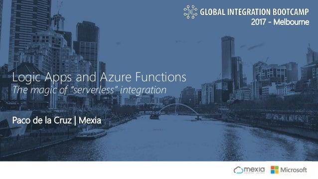 "2017 - Melbourne Paco de la Cruz   Mexia Logic Apps and Azure Functions The magic of ""serverless"" integration"
