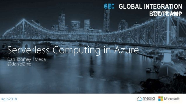 #gib2018 2018 - Brisbane GLOBAL INTEGRATION BOOTCAMP Dan Toomey | Mexia @daniel2me Serverless Computing in Azure