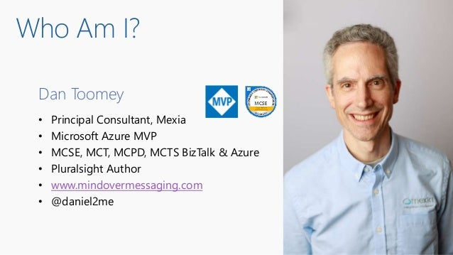 Dan Toomey • Principal Consultant, Mexia • Microsoft Azure MVP • MCSE, MCT, MCPD, MCTS BizTalk & Azure • Pluralsight Autho...