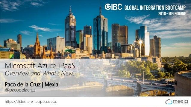 Global Integration Bootcamp 2018 - Melbourne Global Integration Bootcamp Paco de la Cruz | Mexia @pacodelacruz https://sli...