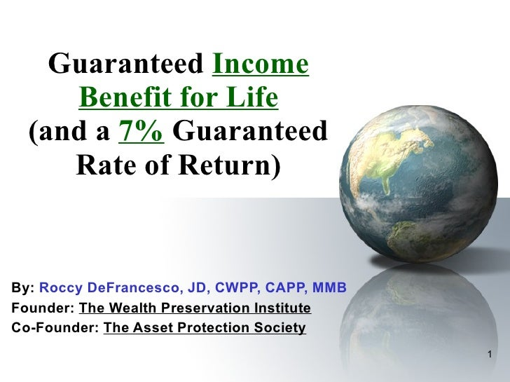 Guaranteed  Income Benefit for Life (and a  7%  Guaranteed Rate of Return) By:  Roccy DeFrancesco, JD, CWPP, CAPP, MMB  Fo...