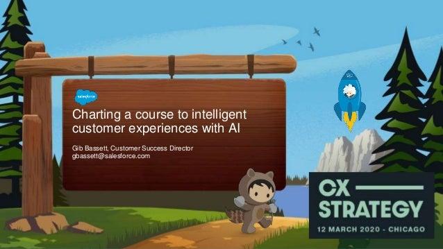 Gib Bassett, Customer Success Director gbassett@salesforce.com Charting a course to intelligent customer experiences with ...