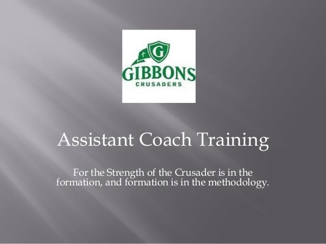 Assistant Coach Training For the Strength of the Crusader is in the formation, and formation is in the methodology.