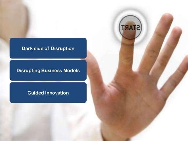 AGENDA  Dark side of Disruption  Disrupting Business Models  Guided Innovation