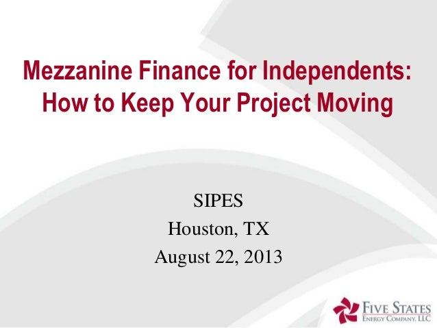 Mezzanine Finance for Independents: How to Keep Your Project Moving SIPES Houston, TX August 22, 2013