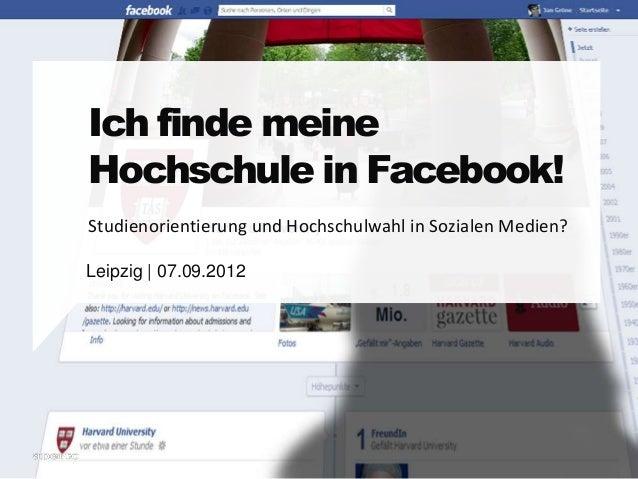 Ich finde meine  Hochschule in Facebook!  Studienorientierung und Hochschulwahl in Sozialen Medien?  Leipzig | 07.09.2012