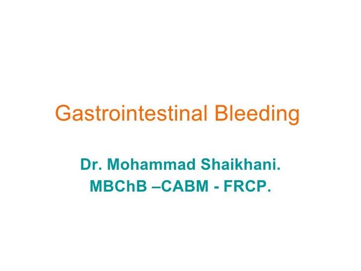 Gastrointestinal Bleeding   Dr. Mohammad Shaikhani. MBChB –CABM - FRCP.